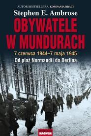 okładka Obywatele w mundurach 7 czerwca 1944-7 maja 1945. Od plaż Normandii do Berlina, Książka   Stephen E. Ambrose