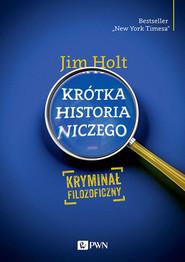 okładka Krótka historia niczego Kryminał filozoficzny, Książka   Jim  Holt