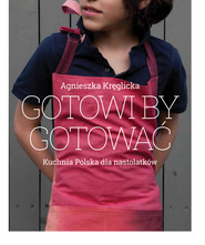 okładka Gotowi by gotować Domowa kuchnia polska dla nastolatków, Książka | Agnieszka Kręglicka