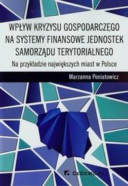 okładka Wpływ kryzysu gospodarczego na systemy finansowe jednostek samorządu terytorialnego Na przykładzie największych miast w Polsce, Książka   Poniatowicz Marzanna