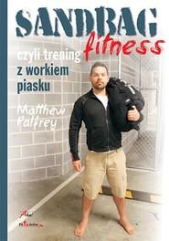 okładka Sandbag Fitness, czyli trening z workiem piasku, Książka | Palfrey Matthew