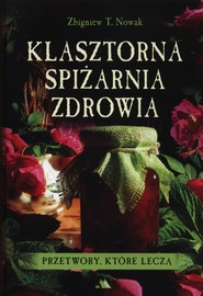 okładka Klasztorna spiżarnia zdrowia Przetwory, które leczą, Książka | Zbigniew T. Nowak