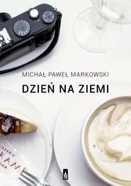 okładka Dzień na ziemi Proza podróżna, Książka | Michał Paweł  Markowski
