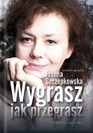 okładka Wygrasz jak przegrasz Autobiografia, Książka | Joanna Szczepkowska