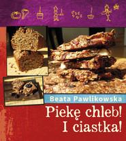 okładka Piekę chleb! I Ciastka!, Książka | Beata Pawlikowska