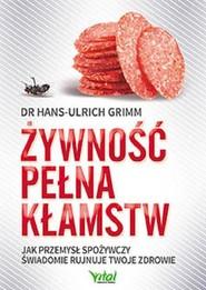 okładka Żywność pełna kłamstw Jak przemysł spożywczy świadomie rujnuje Twoje zdrowie, Książka   Grimm Hans-Ulrich