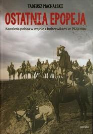 okładka Ostatnia epopeja Kawaleria polska w wojnie z bolszewikami w 1920 roku, Książka   Machalski Tadeusz
