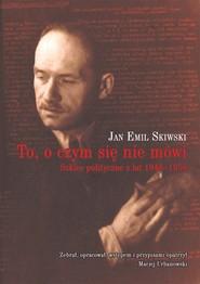 okładka To, o czym się nie mówi Szkice polityczne z lat 1946–1956, Książka | Jan Emil Skiwski