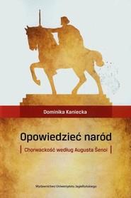 okładka Opowiedzieć naród Chorwackość według Augusta Senoi, Książka   Kaniecka Dominika