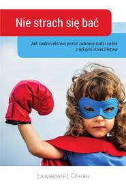 okładka Nie strach sie bać Jak rodzicielstwo przez zabawę radzi sobie z lękami dzieciństwa, Książka | Lawrence J. Cohen