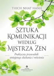 okładka Sztuka komunikacji według Mistrza Zen Praktyczny przewodnik umięjętnego słuchania i mówienia., Książka   Nhat Thich Hanh