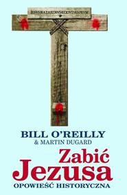 okładka Zabić Jezusa Opowieść historyczna, Książka | Bill O'Reilly, Martin Dugard
