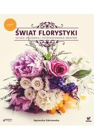 okładka Świat florystyki Sztuka układania i fotografowania kwiatów, Książka | Agnieszka Zakrzewska