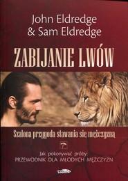 okładka Zabijanie lwów Szalona przygoda stawania się mężczyzną, Książka | John Eldredge, Sam Eldredge