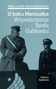 okładka U boku Marszałka Wspomnienia Szefa Gabinetu, Książka | Adam Ludwik Korwin-Sokołowski