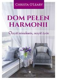 okładka Dom pełen harmonii Oczyść mieszkanie, oczyść życie, Książka   O'Leary Christa