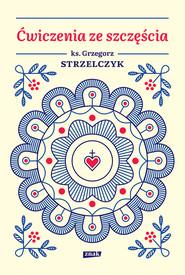 okładka Ćwiczenia ze szczęścia, Ebook | Grzegorz Strzelczyk