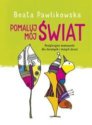 okładka Pomaluj mój świat Medytacyjne malowanki dla dorosłych i dużych dzieci, Książka | Beata Pawlikowska