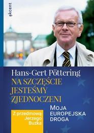 okładka Na szczęście jesteśmy zjednoczeni Moja europejska droga. Z przedmową Jerzego Buzka, Książka | Pottering Hans-Gert