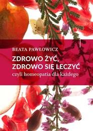 okładka Zdrowo żyć, zdrowo się leczyć czyli homeopatia dla każdego, Książka | Beata Pawłowicz