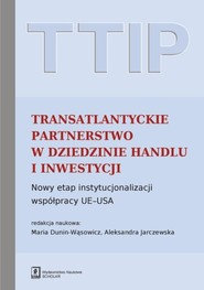 okładka TTIP Transatlantyckie Partnerstwo w dziedzinie Handlu i Inwestycji Nowy etap instytucjonalizacji współpracy UE-USA, Książka | Maria Dunin-Wąsowicz, Aleksandra (red. nauk.) Jarczewska