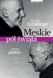 okładka Męskie pół świata, Książka | Wojciech  Eichelberger, Tomasz Jastrun