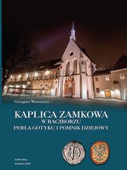 okładka Kaplica zamkowa w Raciborzu Perła gotyku i pomnik dziejowy, Książka | Grzegorz Wawoczny