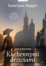 okładka Kuchennymi drzwiami. Tom 1 Gra pozorów, Książka | Katarzyna Majgier