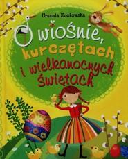 okładka O wiośnie kurczętach i wielkanocnych świętach, Książka | Urszula Kozłowska