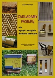 okładka Zakładamy pasiekę ule, sprzęt i narzędzia, budowle pasieczne, Książka   Adam  Roman