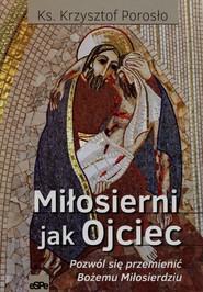 okładka Miłosierni jak Ojciec Pozwól się przemienić Bożemu Miłosierdziu, Książka | Porosło Krzysztof