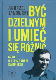 okładka Być dzielnym i umieć się różnić Szkice o A.Kamińskim, Książka | Janowski Andrzej