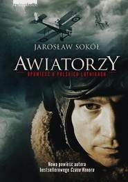 okładka Awiatorzy Opowieść o polskich lotnikach, Książka   Jarosław Sokół