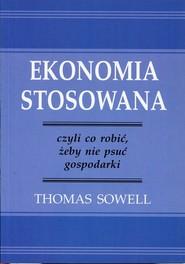 okładka Ekonomia stosowana czyli co robić, żeby nie psuć gospodarki, Książka   Sowell Thomas