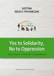 okładka Yes to Solidarity No to Oppression Radical Fantasy Fiction and Its Young Readers, Książka | Deszcz-Tryhubczak Justyna