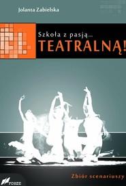 okładka Szkoła z pasją...teatralną! Zbiór scenariuszy, Książka | Jolanta Zabielska