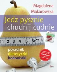 okładka Jedz pysznie, chudnij cudnie! Poradnik dietetyczki hedonistki, Książka   Magdalena Makarowska