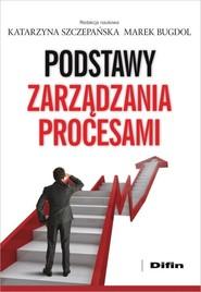 okładka Podstawy zarządzania procesami, Książka   Katarzyna Szczepańska, Marek redakcja naukowa Bugdol