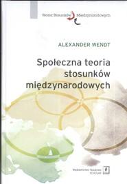 okładka Społeczna teoria stosunków międzynarodowych, Książka | Wendt Alexander