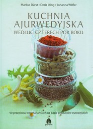 okładka Kuchnia ajurwedyjska według czterech pór roku 90 przepisów wegetariańskich na bazie produktów europejskich, Książka | Markus Durst, Doris Iding, Johanna Wafler