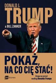 okładka Pokaż na co cię stać! Droga na szczyt według Donalda Trumpa, Książka | Donald Trump, Bill Zanker