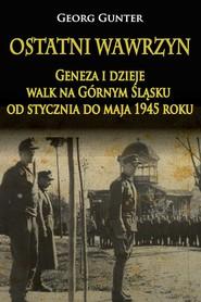 okładka Ostatni wawrzyn Geneza i dzieje walk na Górnym Śląsku od stycznia do maja 1945 roku, Książka | Gunter Georg