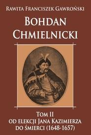okładka Bohdan Chmielnicki Tom 2 Od elekcji Jana Kazimierza do śmierci 1648-1657, Książka | Rawita Franciszek Gawroński