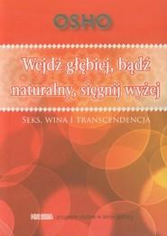 okładka Wejdź głębiej bądź naturalny sięgnij wyżej Seks, wina i transcendencja, Książka | OSHO