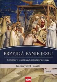 okładka Przyjdź, Panie Jezu Chrystus w tajemnicach roku liturgicznego Tom 1, Książka | Porosło Krzysztof