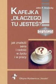 okładka Kafejka Dlaczego tu jesteś jak znaleźć sens i radość w życiu i w pracy, Książka | John P. Strelecky