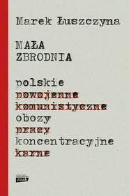 okładka Mała zbrodnia. Polskie obozy koncentracyjne, Książka | Marek  Łuszczyna