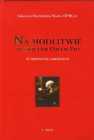 okładka Na modlitwie ze świętym Ojcem Pio 42 propozycje nabożeństw, Książka | Gracjan Franciszek Majka