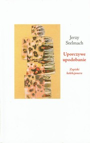 okładka Uporczywe upodobanie Zapiski kolekcjonera, Książka | Jerzy Stelmach