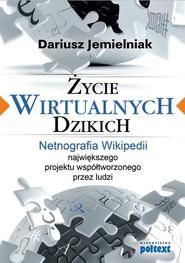 okładka Życie wirtualnych dzikich Netnografia Wikipedii, największego projektu współtworzonego przez ludzi, Książka   Dariusz Jemielniak